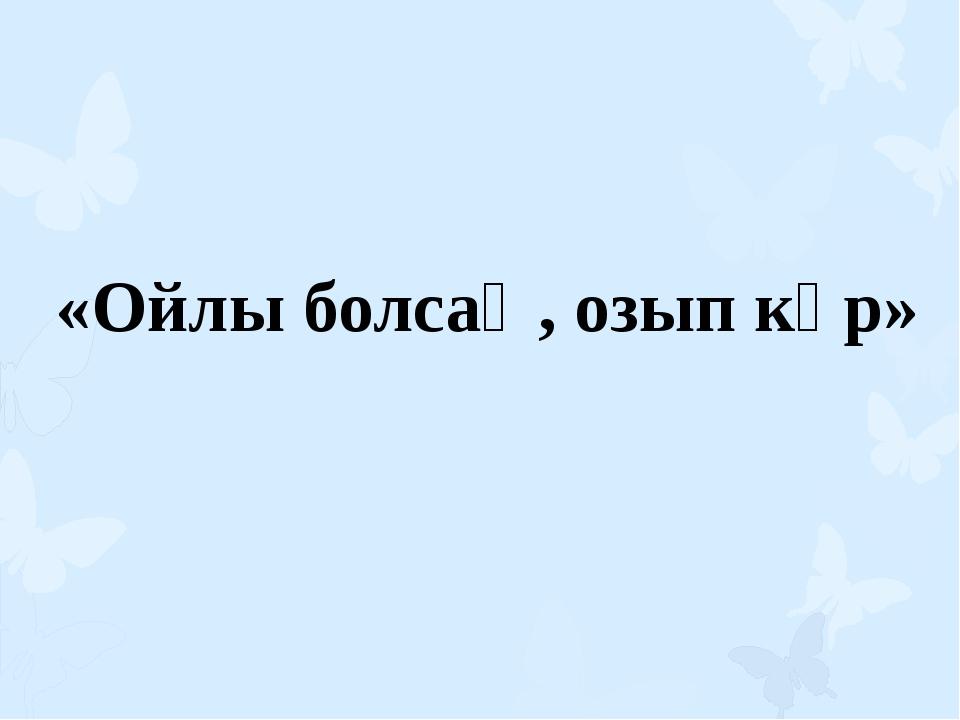 «Ойлы болсаң, озып көр»