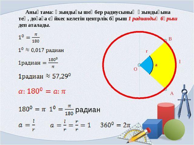 Анықтама: Ұзындығы шеңбер радиусының ұзындығына тең, доғаға сәйкес келетін ц...