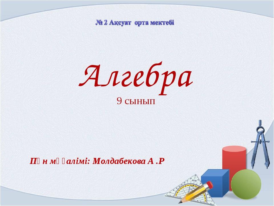Алгебра 9 сынып Пән мұғалімі: Молдабекова А .Р