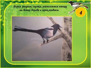Берем рисунок сороки, располагаем птицу на ветке дерева и приклеиваем. 4