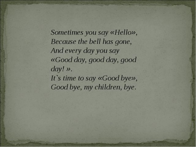Sometimes you say «Hello», Because the bell has gone, And every day you say «...