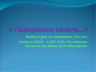 Вводный урок по литературе. 10 класс. Учитель МАОУ «СОШ №30 г.Челябинска» Вел