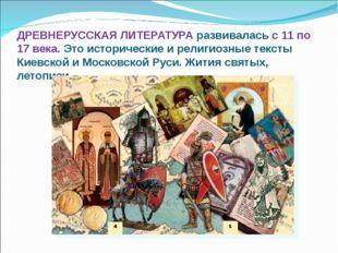 ДРЕВНЕРУССКАЯ ЛИТЕРАТУРА развивалась с 11 по 17 века. Это исторические и рел