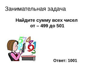 Найдите сумму всех чисел от – 499 до 501 Занимательная задача Ответ: 1001