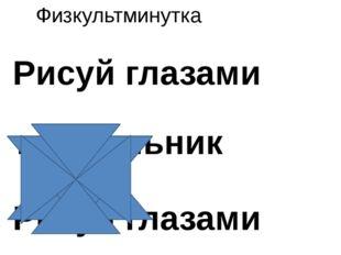 Физкультминутка Рисуй глазами треугольник Рисуй глазами треугольник. Теперь е