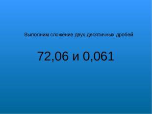 Выполним сложение двух десятичных дробей 72,06 и 0,061