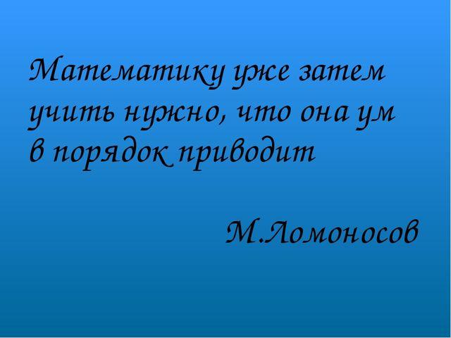 Математику уже затем учить нужно, что она ум в порядок приводит М.Ломоносов
