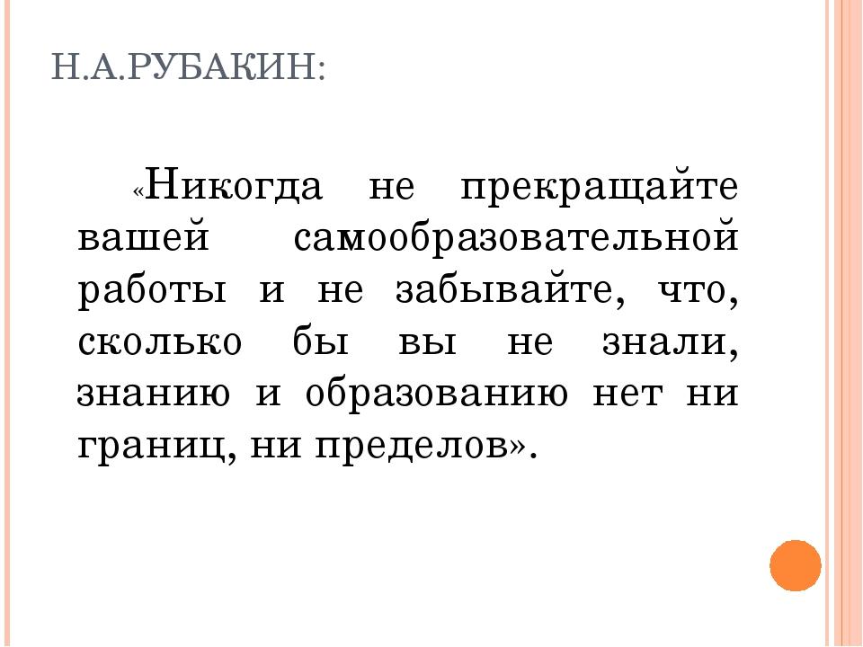 Н.А.РУБАКИН: «Никогда не прекращайте вашей самообразовательной работы и не за...