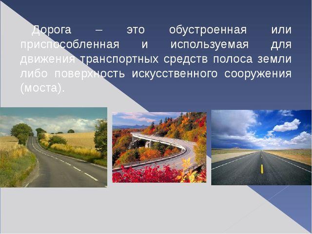 Дорога – это обустроенная или приспособленная и используемая для движения тра...