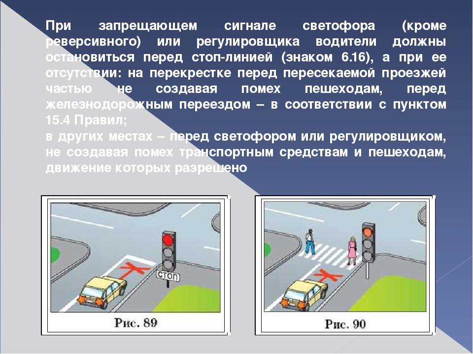 При запрещающем сигнале светофора (кроме реверсивного) или регулировщика води...
