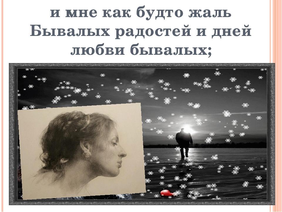 и мне как будто жаль Бывалых радостей и дней любви бывалых;