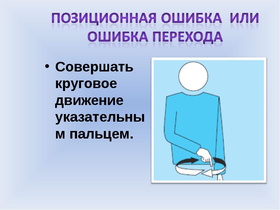Совершать круговое движение указательным пальцем.