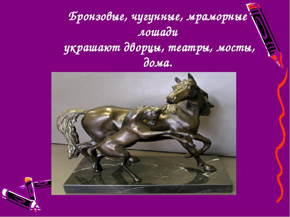 Бронзовые, чугунные, мраморные лошади украшают дворцы, театры, мосты, дома.
