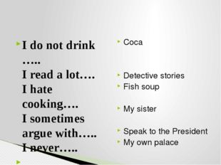 I do not drink ….. I read a lot…. I hate cooking…. I sometimes argue with…..
