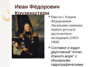 Иван Фёдорович Крузенштерн Вместе с Юрием Фёдоровичем Лисянским совершил перв