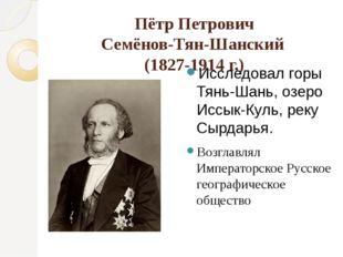 Пётр Петрович Семёнов-Тян-Шанский (1827-1914 г.) Исследовал горы Тянь-Шань, о
