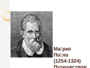 Ма́рко По́ло (1254-1324) Путешествовал по Азии , наблюдения свои запечатлел
