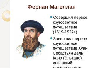 Фернан Магеллан Совершил первое кругосветное путешествие (1519-1522г.) Заверш