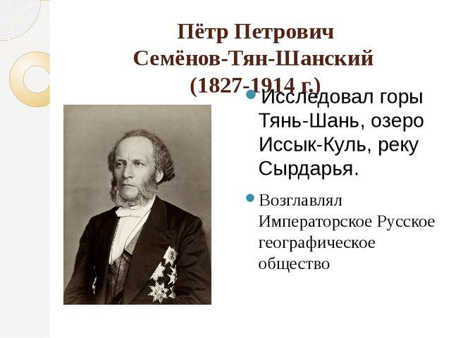 Пётр Петрович Семёнов-Тян-Шанский (1827-1914 г.) Исследовал горы Тянь-Шань, о...