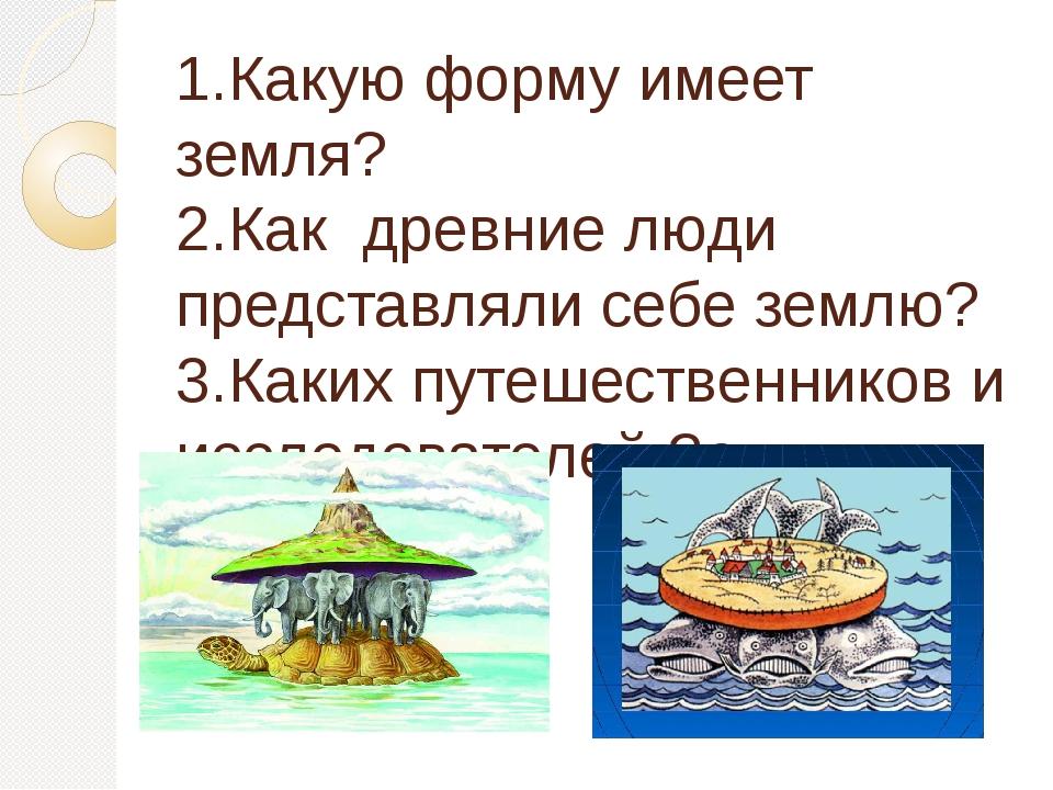 1.Какую форму имеет земля? 2.Как древние люди представляли себе землю? 3.Каки...