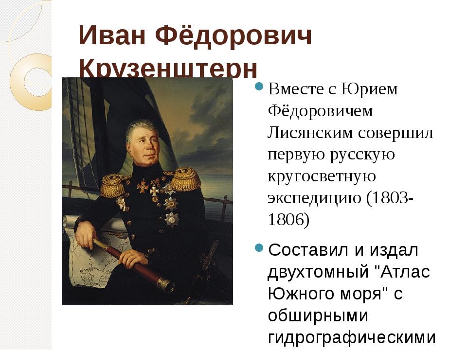 Иван Фёдорович Крузенштерн Вместе с Юрием Фёдоровичем Лисянским совершил перв...