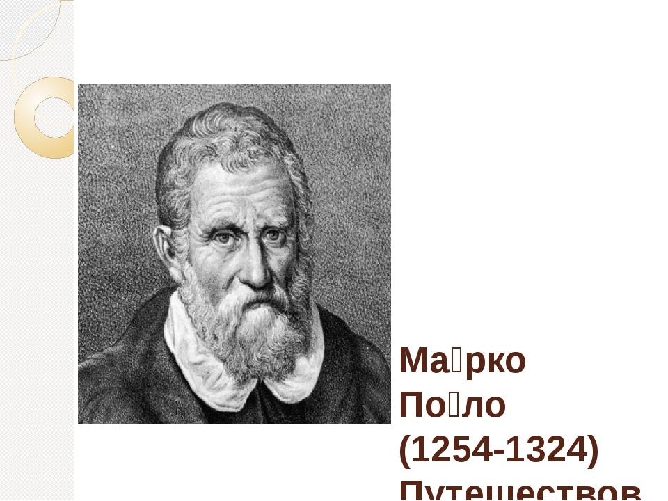 Ма́рко По́ло (1254-1324) Путешествовал по Азии , наблюдения свои запечатлел...