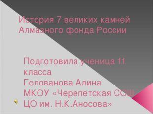 История 7 великих камней Алмазного фонда России Подготовила ученица 11 класса