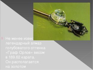 Не менее известен легендарный алмаз голубоватого оттенка «Граф Орлов» весом в