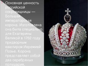 Основная ценность российской сокровищницы— Большая императорская корона. Изг