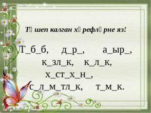 Төшеп калган хәрефләрне яз! Т_б_б, д_р_, а_ыр_, к_зл_к, к_л_к, х_ст_х_н_, с_л