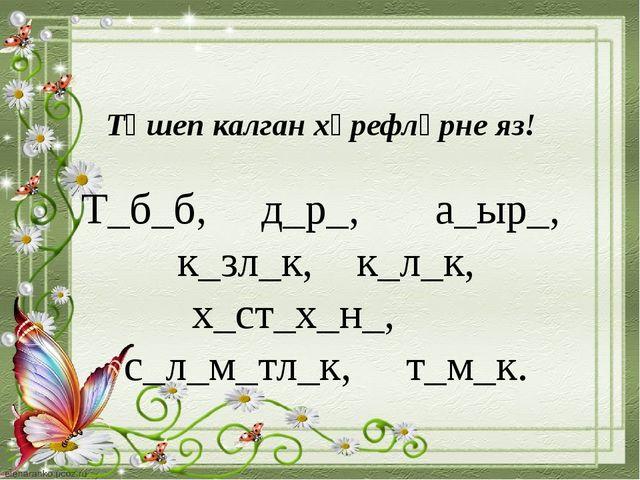 Төшеп калган хәрефләрне яз! Т_б_б, д_р_, а_ыр_, к_зл_к, к_л_к, х_ст_х_н_, с_л...