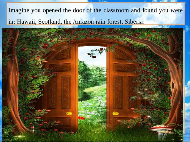 Imagine you opened the door of the classroom and found you were in: Hawaii,...