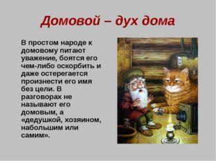 Домовой – дух дома В простом народе к домовому питают уважение, боятся его ч