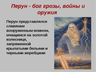 Перун - бог грозы, войны и оружия Перун представлялся славянам вооруженным в