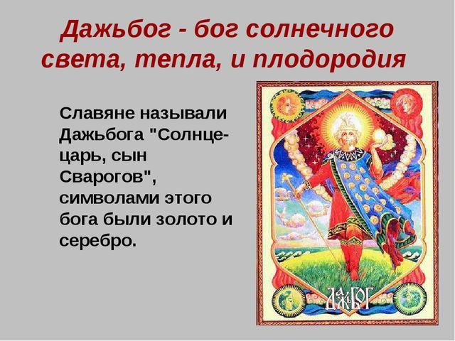 Дажьбог - бог солнечного света, тепла, и плодородия Славяне называли Дажьбог...