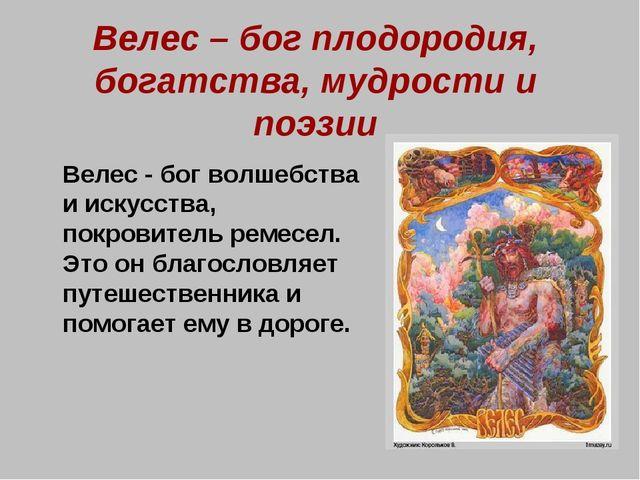 Велес – бог плодородия, богатства, мудрости и поэзии Велес - бог волшебства...