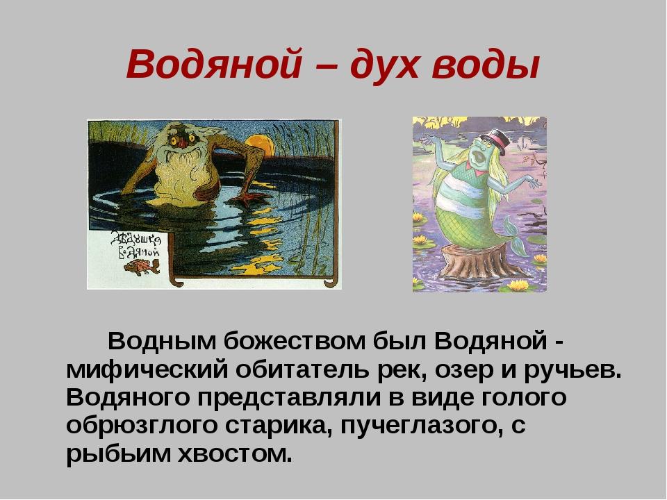 Водяной – дух воды Водным божеством был Водяной - мифический обитатель рек,...