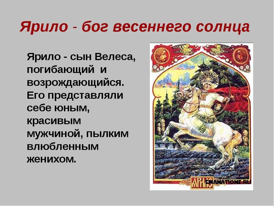 Ярило - бог весеннего солнца Ярило - сын Велеса, погибающий и возрождающийся...