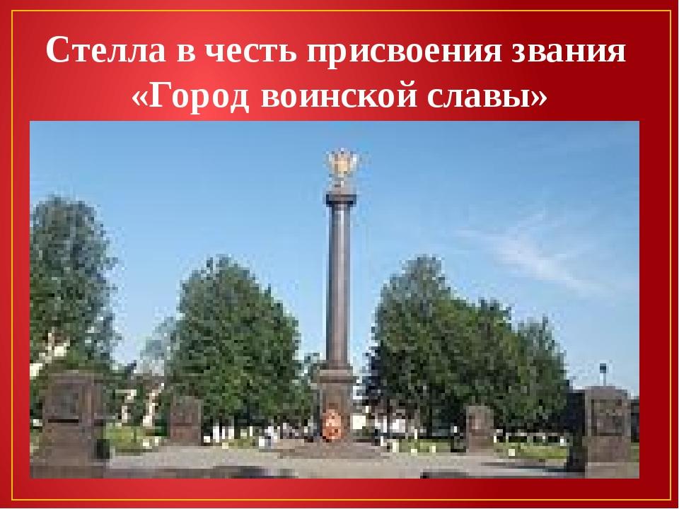 Стелла в честь присвоения звания «Город воинской славы»