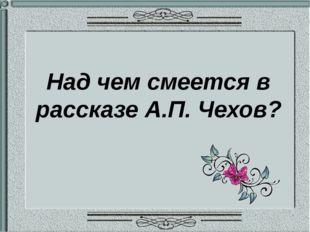 Над чем смеется в рассказе А.П. Чехов?
