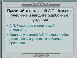 Прочитайте статью об А.П. Чехове в учебнике и найдите ошибочные суждения. А.П
