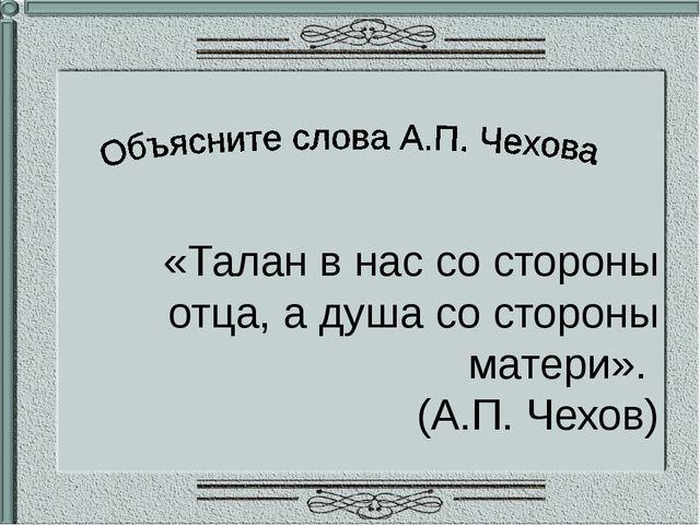 «Талан в нас со стороны отца, а душа со стороны матери». (А.П. Чехов)