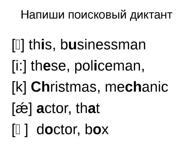 Напиши поисковый диктант [ɪ] this, businessman [i:] these, policeman, [k] Chr...