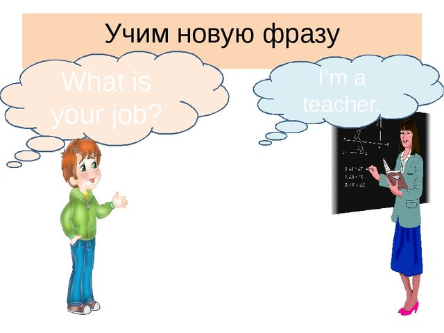 Учим новую фразу What is your job? I'm a teacher.