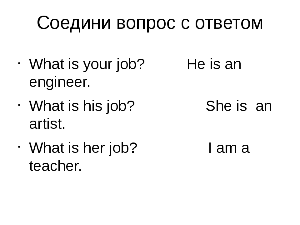 Соедини вопрос с ответом What is your job? He is an engineer. What is his job...