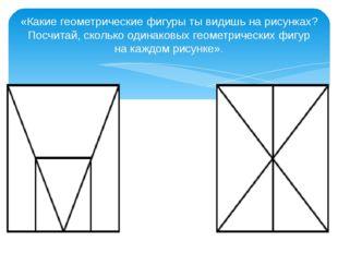 «Какие геометрические фигуры ты видишь на рисунках? Посчитай, сколько одинако