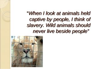 """""""When I look at animals held captive by people, I think of slavery. Wild ani"""