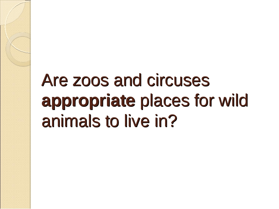 Are zoos and circuses appropriate places for wild animals to live in?