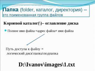 Папка (folder, каталог, директория) – это поименованная группа файлов Полное