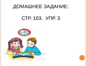 ДОМАШНЕЕ ЗАДАНИЕ: СТР. 103. УПР. 3